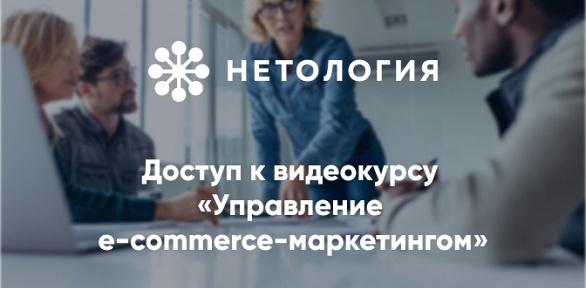 Видеокурс «Управление e-commerce-маркетингом» отуниверситета «Нетология»